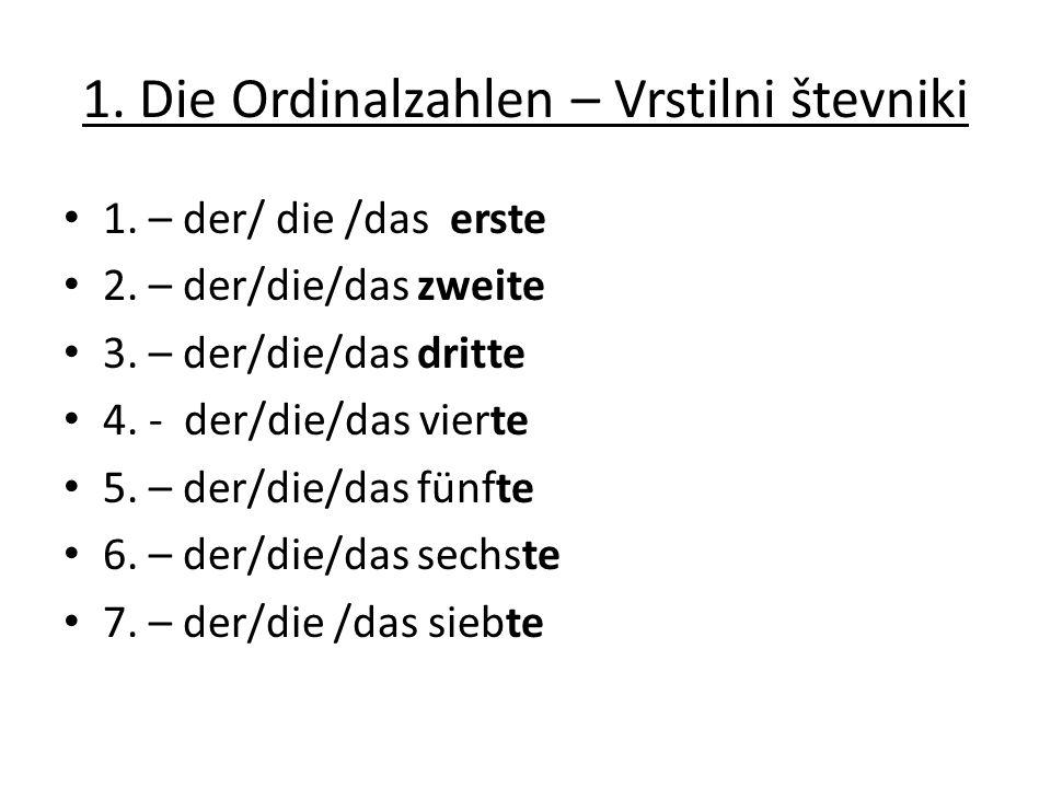 1. Die Ordinalzahlen – Vrstilni števniki 1. – der/ die /das erste 2. – der/die/das zweite 3. – der/die/das dritte 4. - der/die/das vierte 5. – der/die