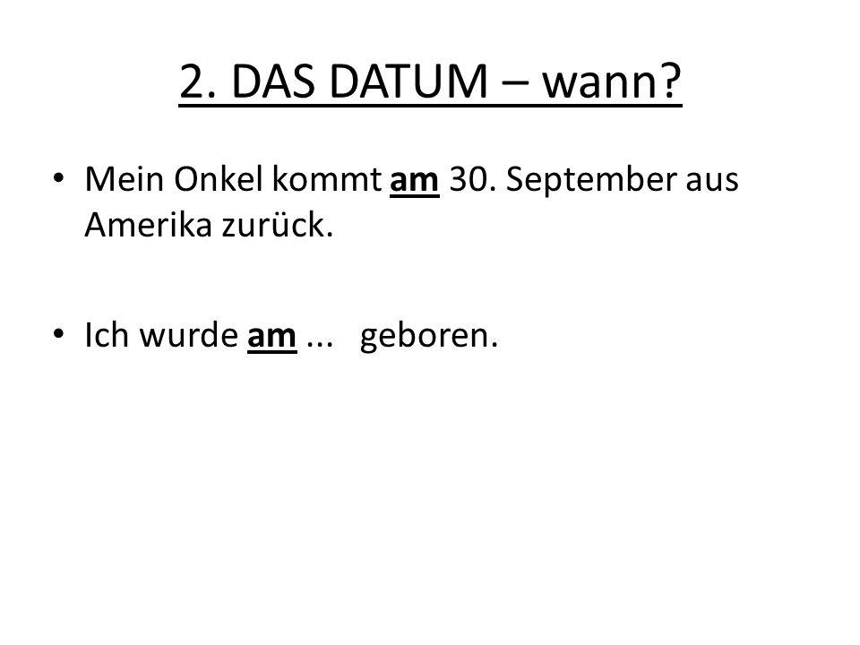 2. DAS DATUM – wann? Mein Onkel kommt am 30. September aus Amerika zurück. Ich wurde am... geboren.