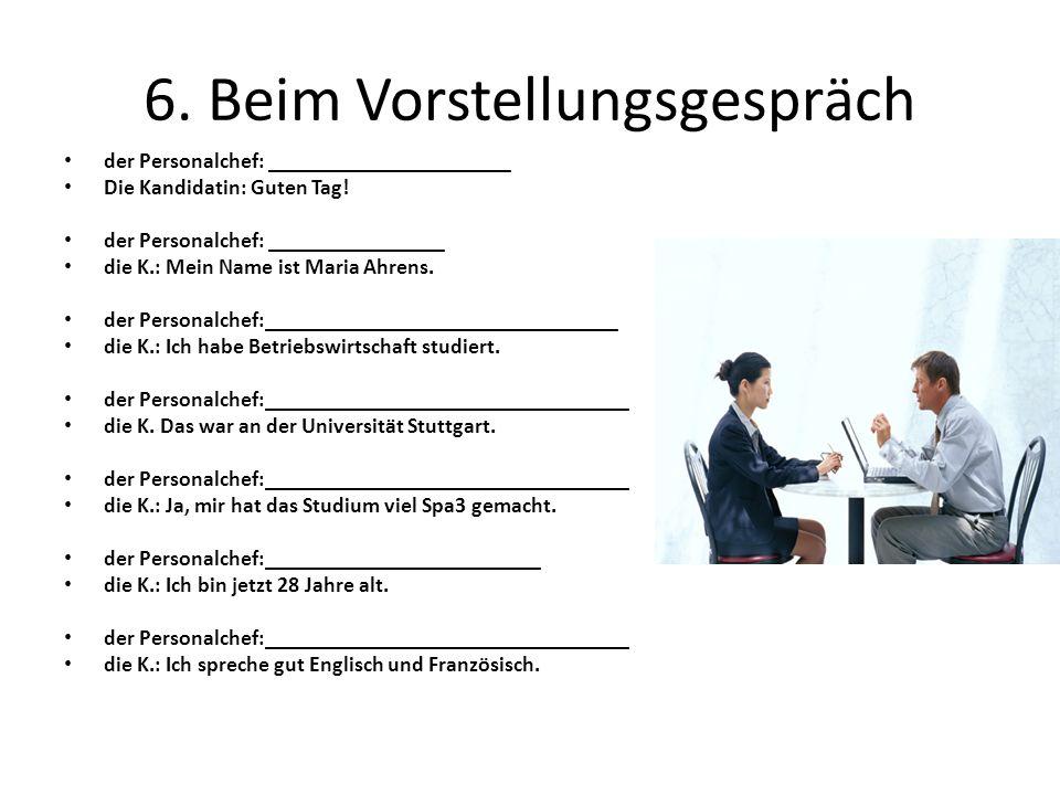 6.Beim Vorstellungsgespräch der Personalchef: ______________________ Die Kandidatin: Guten Tag.