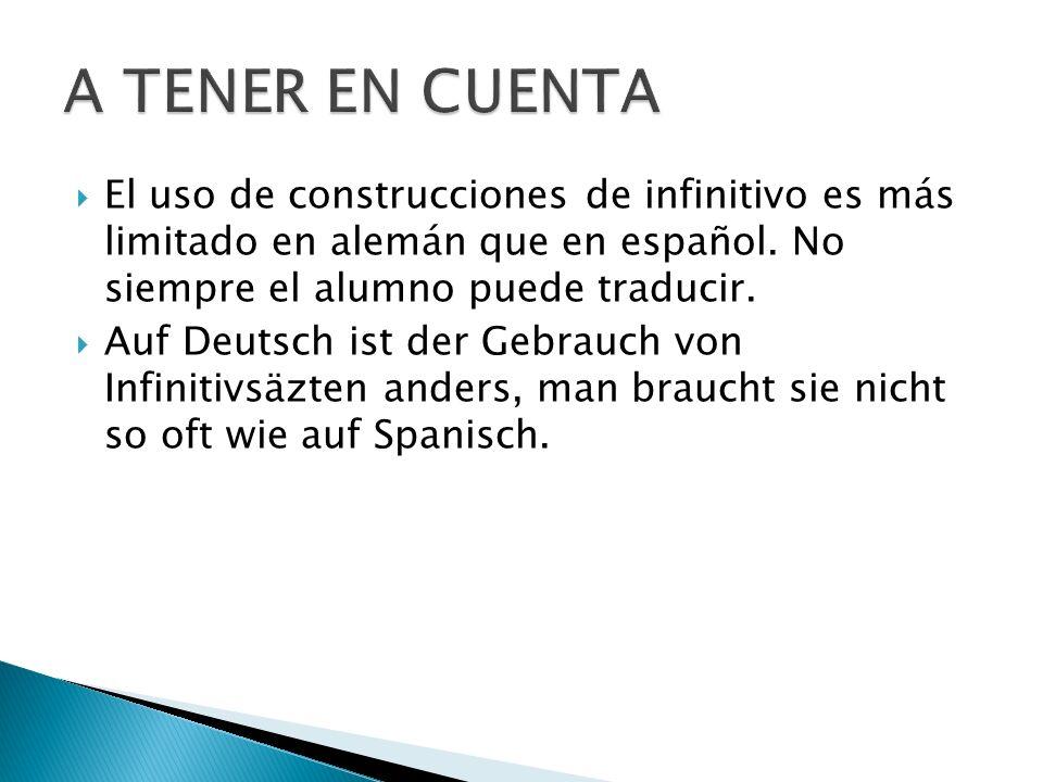 El uso de construcciones de infinitivo es más limitado en alemán que en español. No siempre el alumno puede traducir. Auf Deutsch ist der Gebrauch von