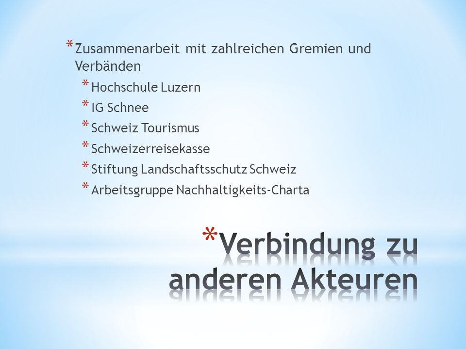 * Zusammenarbeit mit zahlreichen Gremien und Verbänden * Hochschule Luzern * IG Schnee * Schweiz Tourismus * Schweizerreisekasse * Stiftung Landschaftsschutz Schweiz * Arbeitsgruppe Nachhaltigkeits-Charta