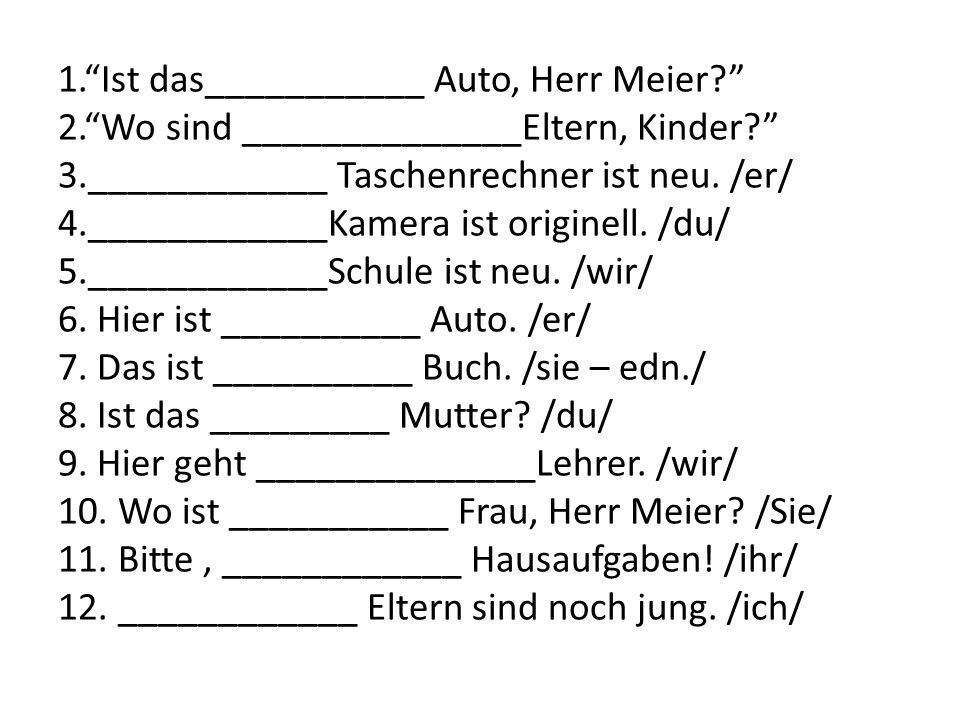 1.Ist das___________ Auto, Herr Meier? 2.Wo sind ______________Eltern, Kinder? 3.____________ Taschenrechner ist neu. /er/ 4.____________Kamera ist or