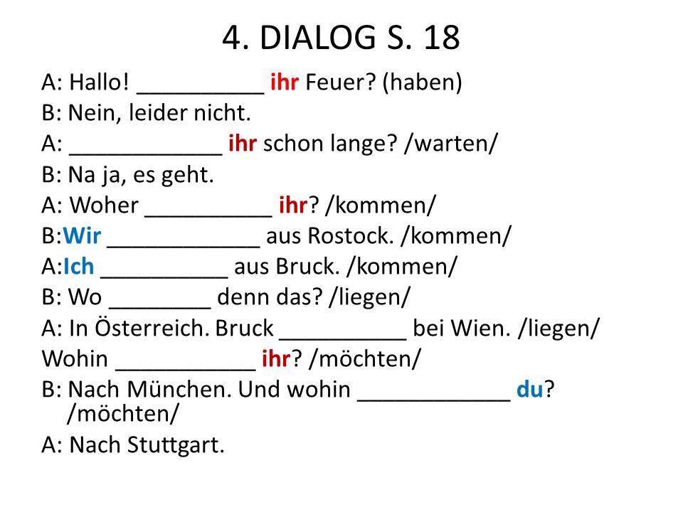 4. DIALOG S. 18 A: Hallo! __________ ihr Feuer? (haben) B: Nein, leider nicht. A: ____________ ihr schon lange? /warten/ B: Na ja, es geht. A: Woher _