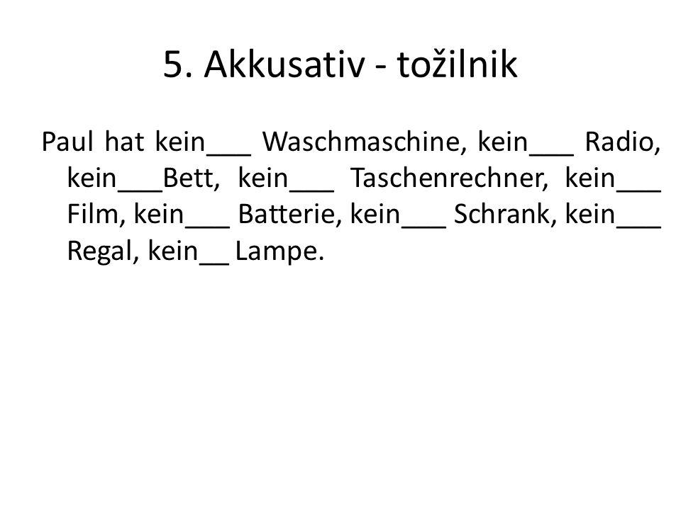 5. Akkusativ - tožilnik Paul hat kein___ Waschmaschine, kein___ Radio, kein___Bett, kein___ Taschenrechner, kein___ Film, kein___ Batterie, kein___ Sc