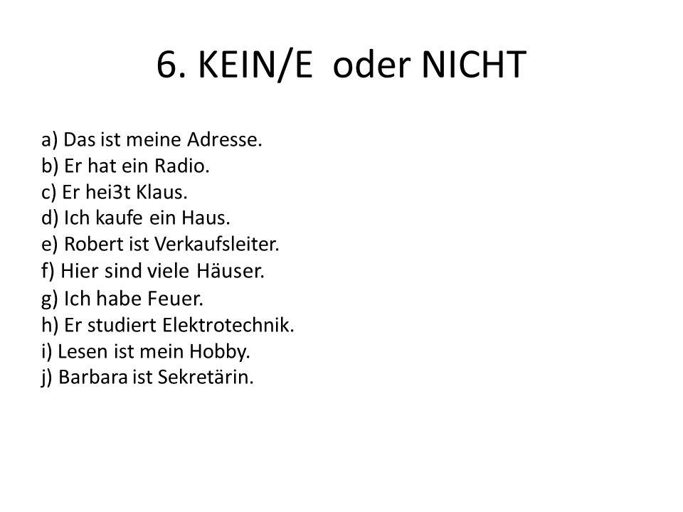 6. KEIN/E oder NICHT a) Das ist meine Adresse. b) Er hat ein Radio. c) Er hei3t Klaus. d) Ich kaufe ein Haus. e) Robert ist Verkaufsleiter. f) Hier si