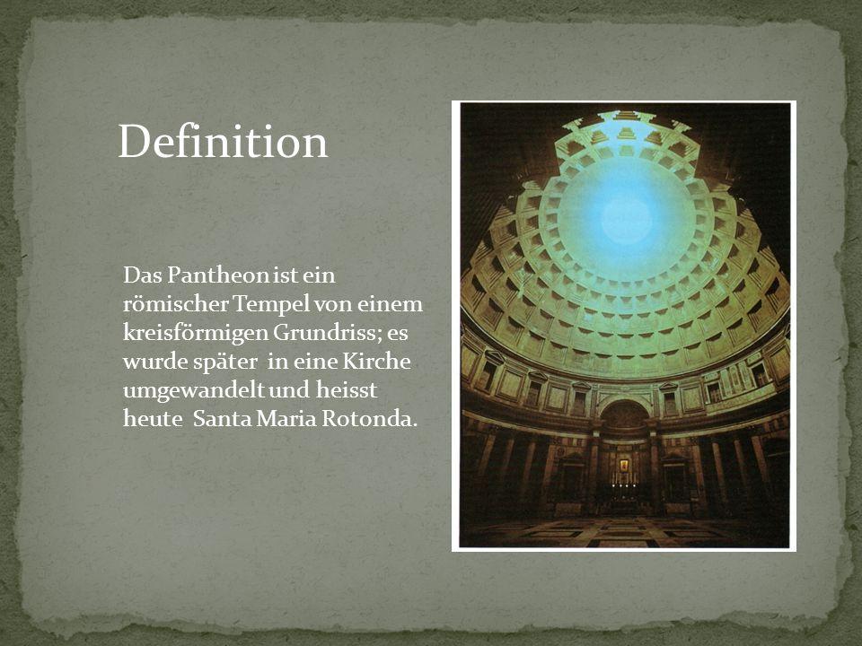 Definition Das Pantheon ist ein römischer Tempel von einem kreisförmigen Grundriss; es wurde später in eine Kirche umgewandelt und heisst heute Santa
