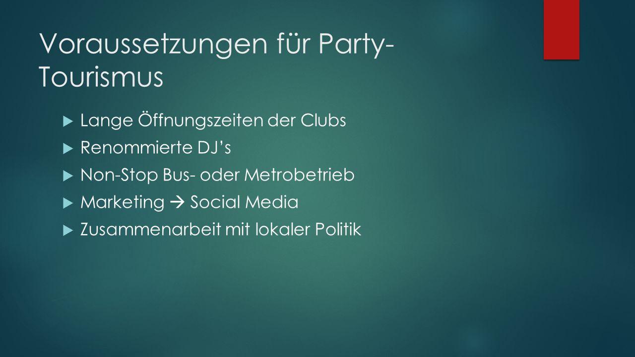 Voraussetzungen für Party- Tourismus Lange Öffnungszeiten der Clubs Renommierte DJs Non-Stop Bus- oder Metrobetrieb Marketing Social Media Zusammenarb