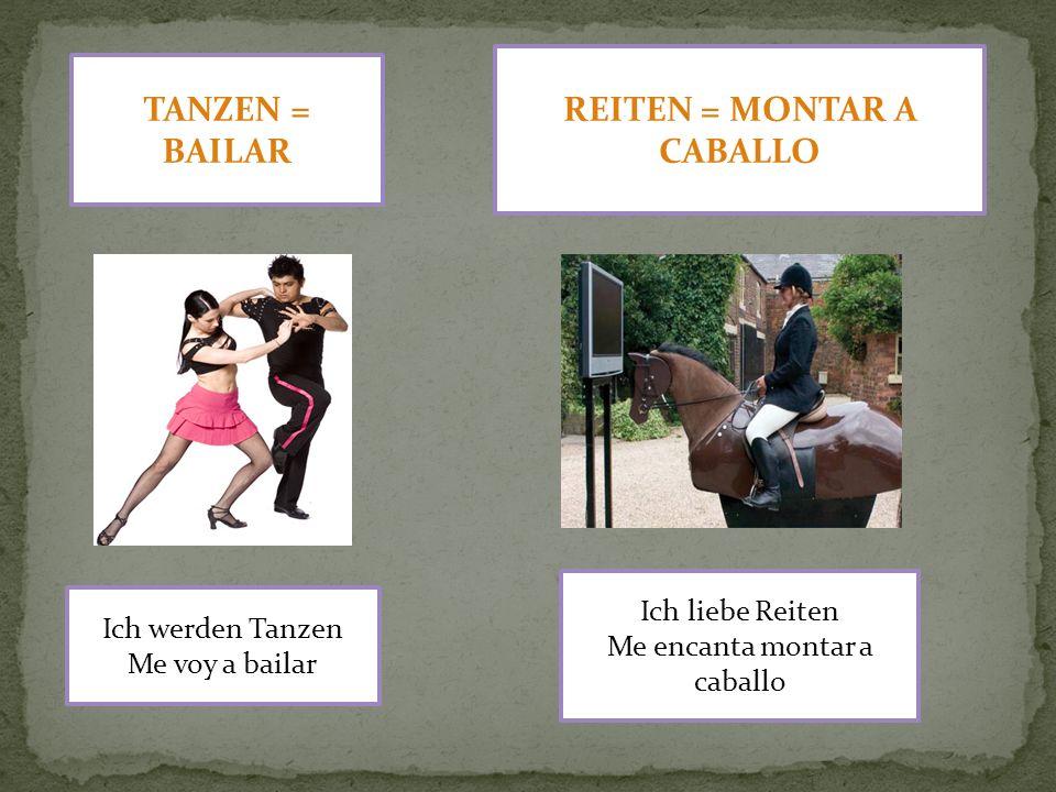 TANZEN = BAILAR Ich werden Tanzen Me voy a bailar REITEN = MONTAR A CABALLO Ich liebe Reiten Me encanta montar a caballo