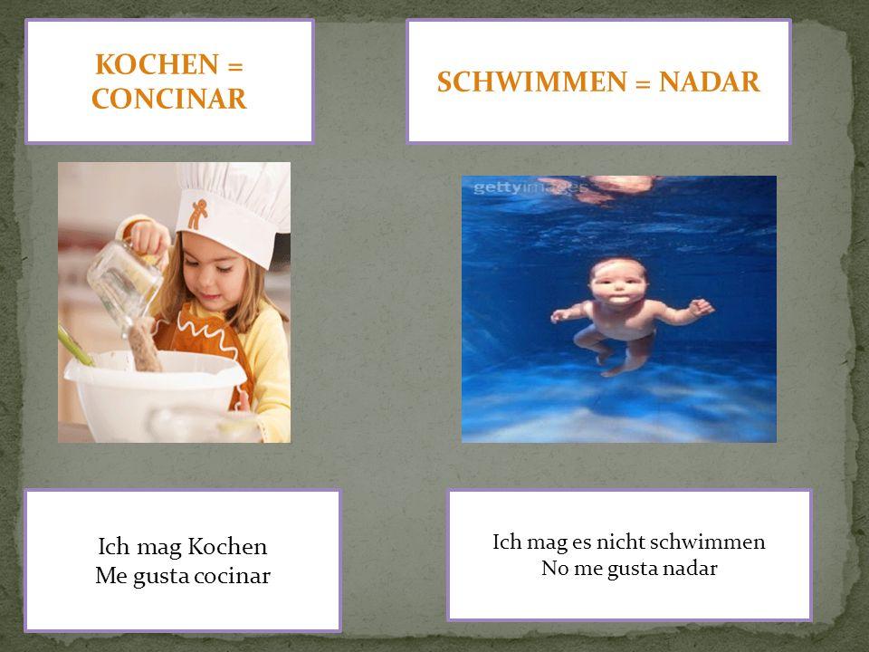 KOCHEN = CONCINAR Ich mag Kochen Me gusta cocinar SCHWIMMEN = NADAR Ich mag es nicht schwimmen No me gusta nadar