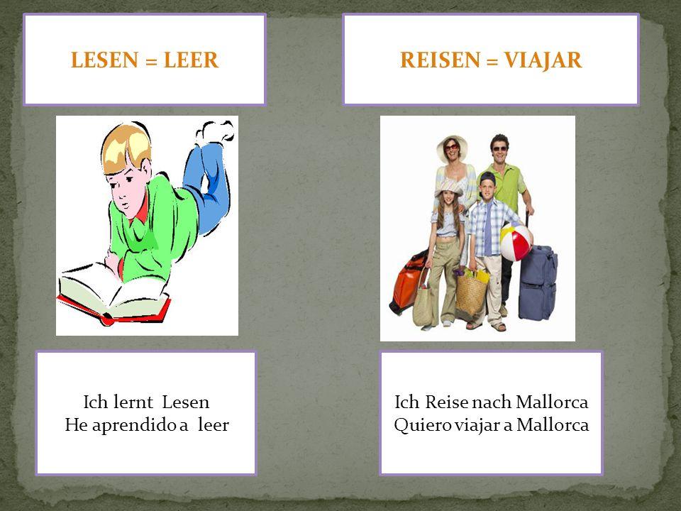 LESEN = LEER Ich lernt Lesen He aprendido a leer REISEN = VIAJAR Ich Reise nach Mallorca Quiero viajar a Mallorca