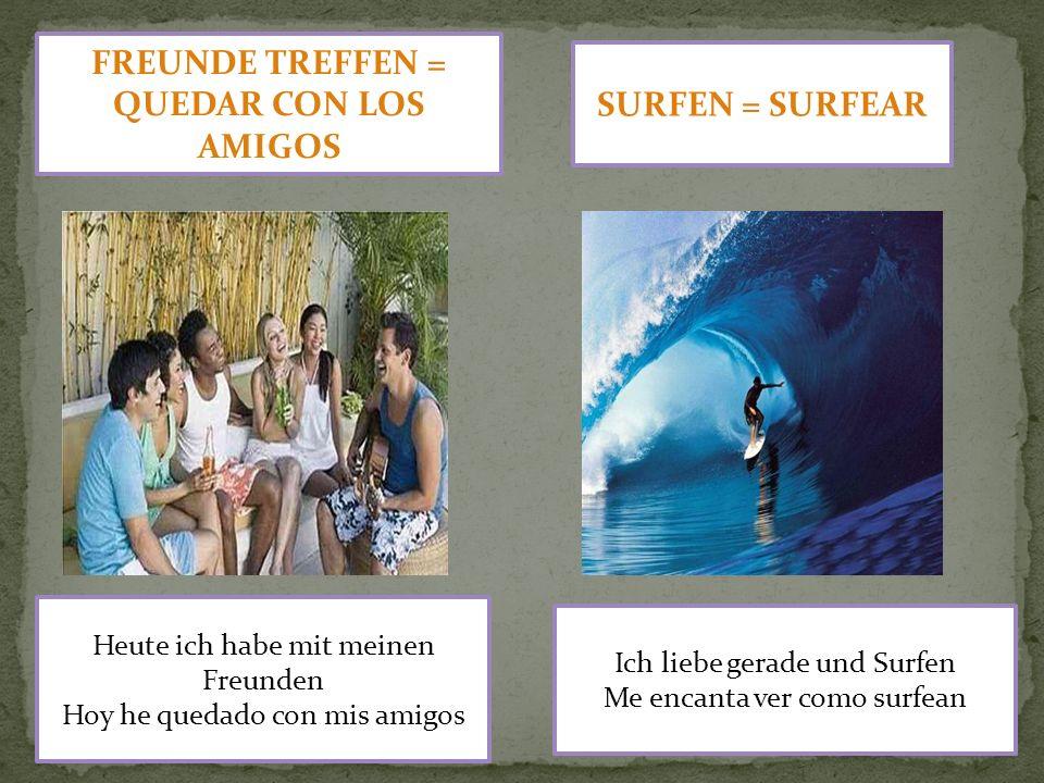 FREUNDE TREFFEN = QUEDAR CON LOS AMIGOS SURFEN = SURFEAR Heute ich habe mit meinen Freunden Hoy he quedado con mis amigos Ich liebe gerade und Surfen Me encanta ver como surfean