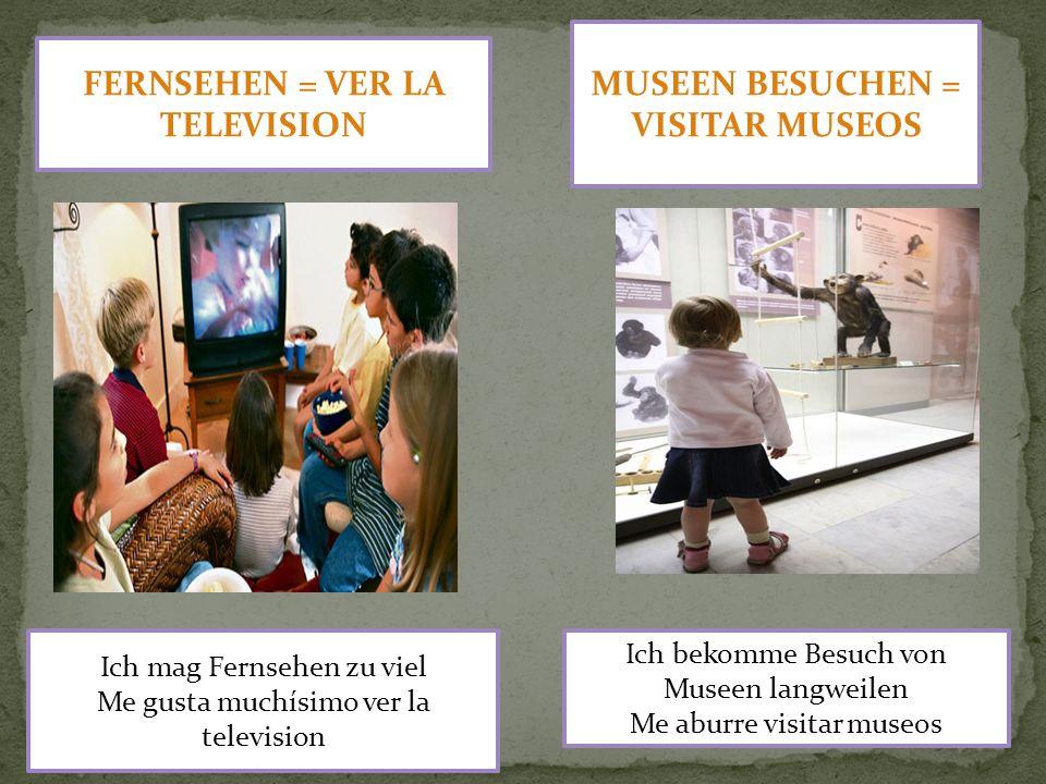 FERNSEHEN = VER LA TELEVISION MUSEEN BESUCHEN = VISITAR MUSEOS Ich bekomme Besuch von Museen langweilen Me aburre visitar museos Ich mag Fernsehen zu viel Me gusta muchísimo ver la television