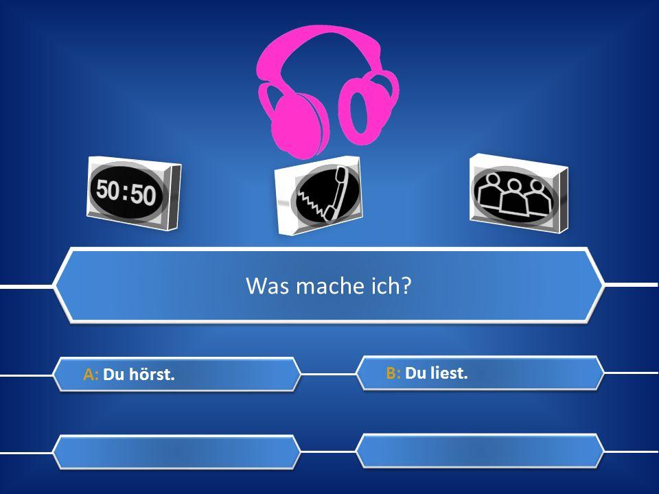 Was mache ich? A: Du hörst. A: Du hörst. C: Du sprichst. C: Du sprichst. B: Du liest. B: Du liest. D: Du singst. D: Du singst.