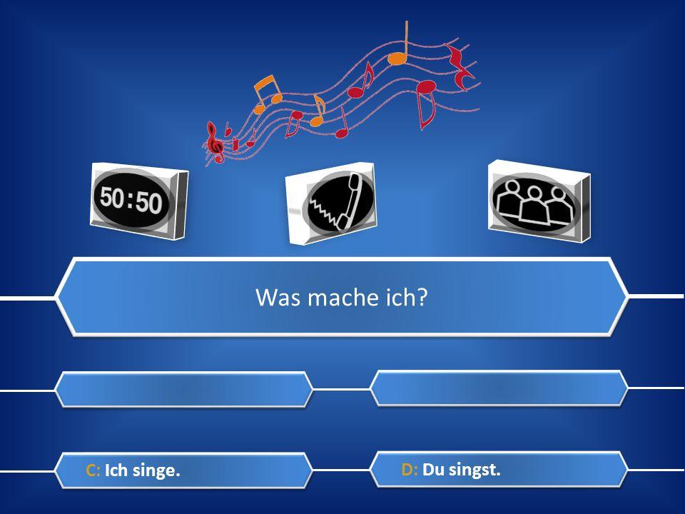Was mache ich? A: Ich höre. A: Ich höre. C: Ich singe. C: Ich singe. B: Du hörst. B: Du hörst. D: Du singst. D: Du singst.