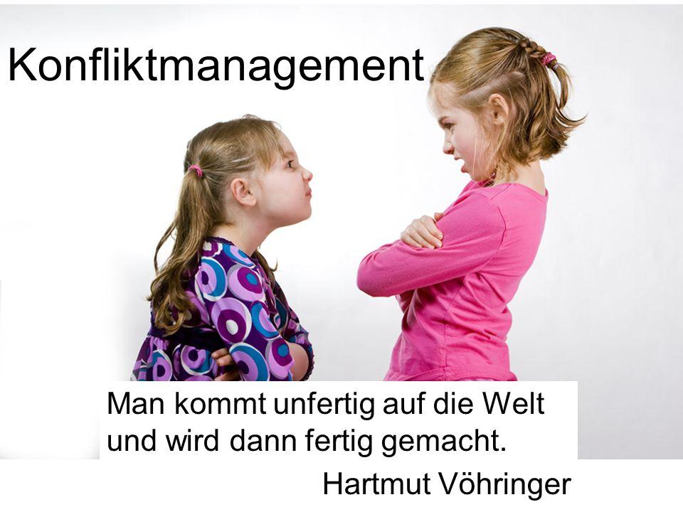 Konfliktmanagement Man kommt unfertig auf die Welt und wird dann fertig gemacht. Hartmut Vöhringer