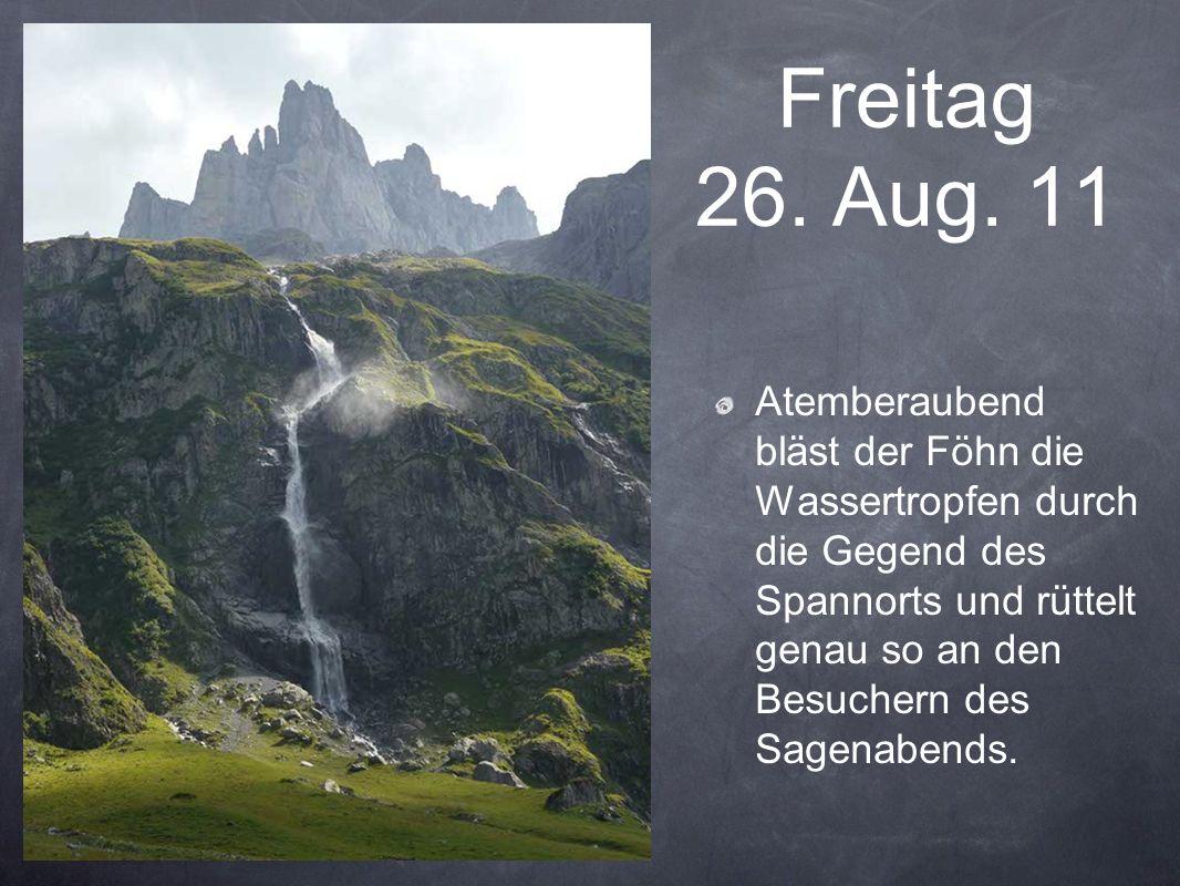 Freitag 26. Aug. 11 Atemberaubend bläst der Föhn die Wassertropfen durch die Gegend des Spannorts und rüttelt genau so an den Besuchern des Sagenabend