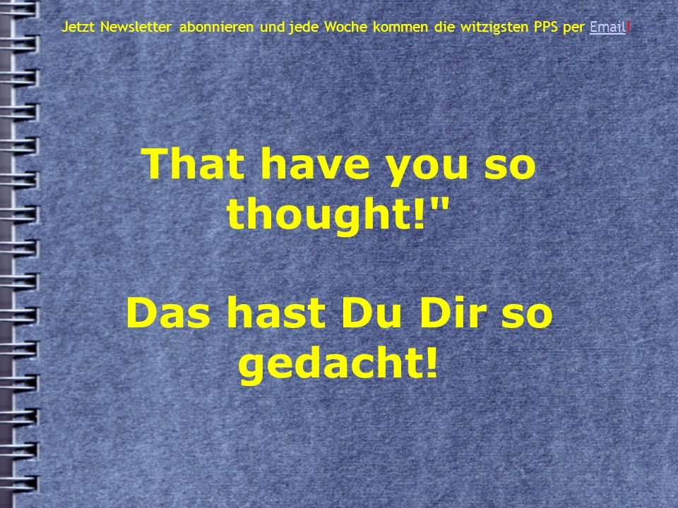 That have you so thought! Das hast Du Dir so gedacht.