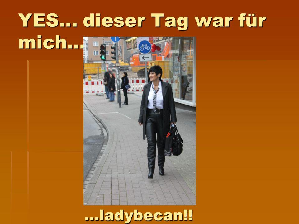 YES... dieser Tag war für mich......ladybecan!!