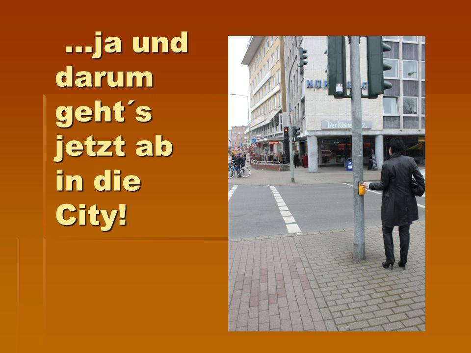 ...ja und darum geht´s jetzt ab in die City!...ja und darum geht´s jetzt ab in die City!