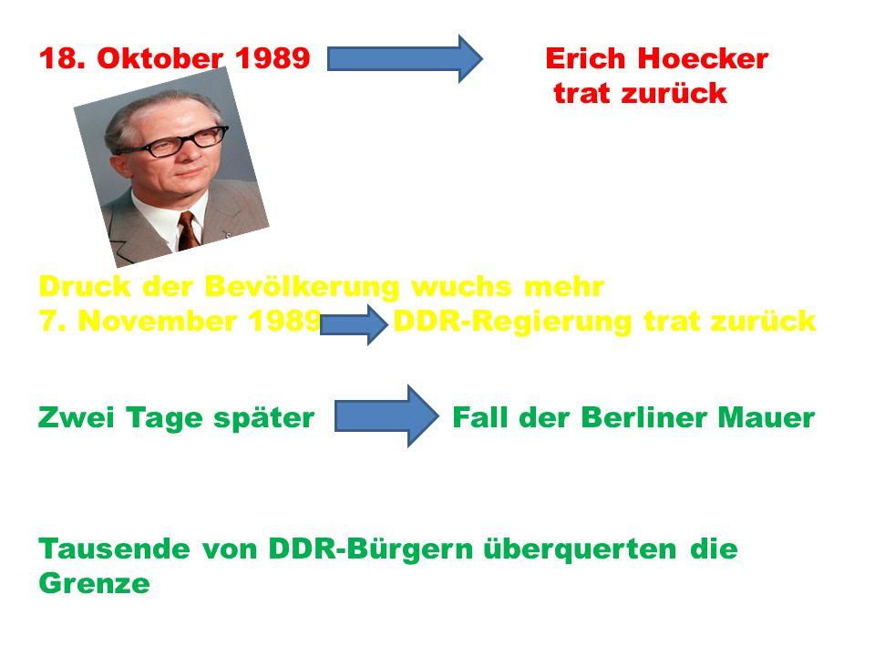 18. Oktober 1989 Erich Hoecker trat zurück Druck der Bevölkerung wuchs mehr 7. November 1989 DDR-Regierung trat zurück Zwei Tage später Fall der Berli