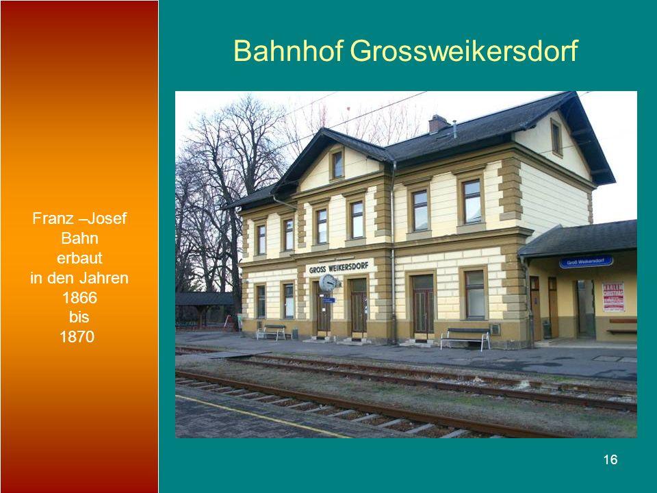 16 Bahnhof Grossweikersdorf Franz –Josef Bahn erbaut in den Jahren 1866 bis 1870