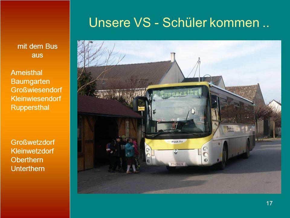 17 Unsere VS - Schüler kommen.. mit dem Bus aus Ameisthal Baumgarten Großwiesendorf Kleinwiesendorf Ruppersthal Großwetzdorf Kleinwetzdorf Oberthern U