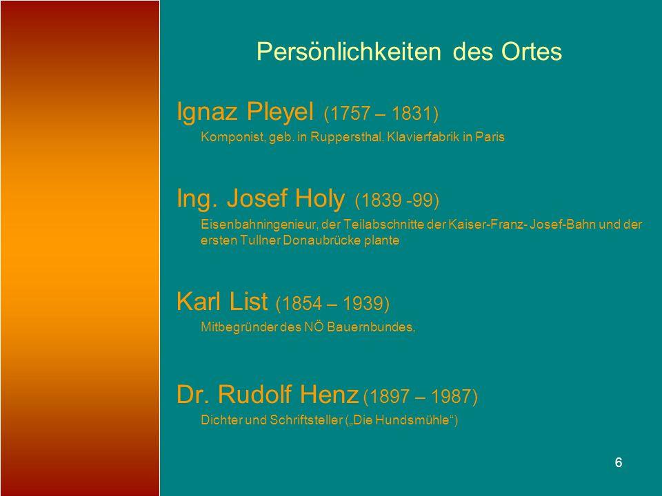 6 Persönlichkeiten des Ortes Ignaz Pleyel (1757 – 1831) Komponist, geb. in Ruppersthal, Klavierfabrik in Paris Ing. Josef Holy (1839 -99) Eisenbahning