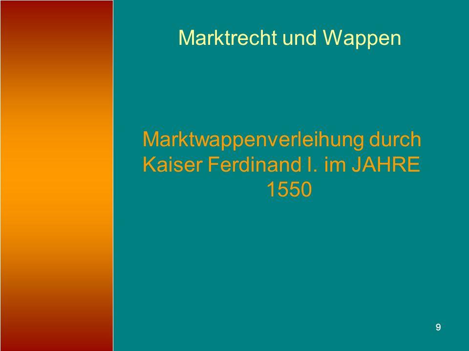 9 Marktrecht und Wappen Marktwappenverleihung durch Kaiser Ferdinand I. im JAHRE 1550