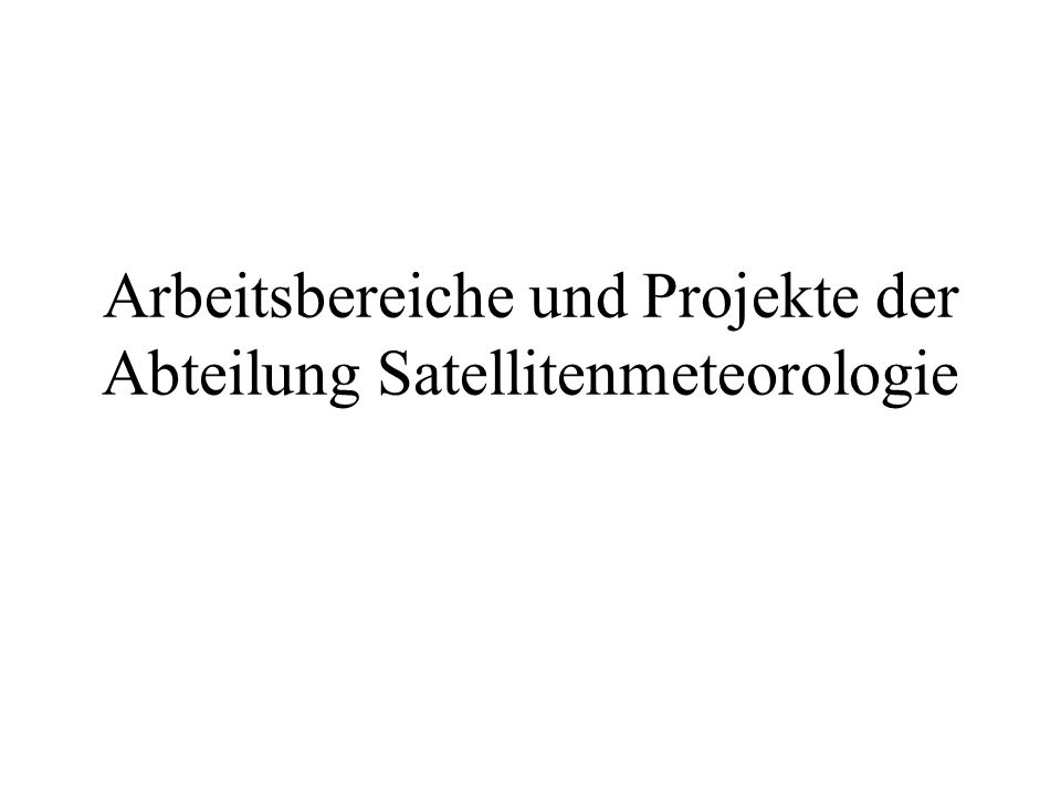 Arbeitsbereiche und Projekte der Abteilung Satellitenmeteorologie
