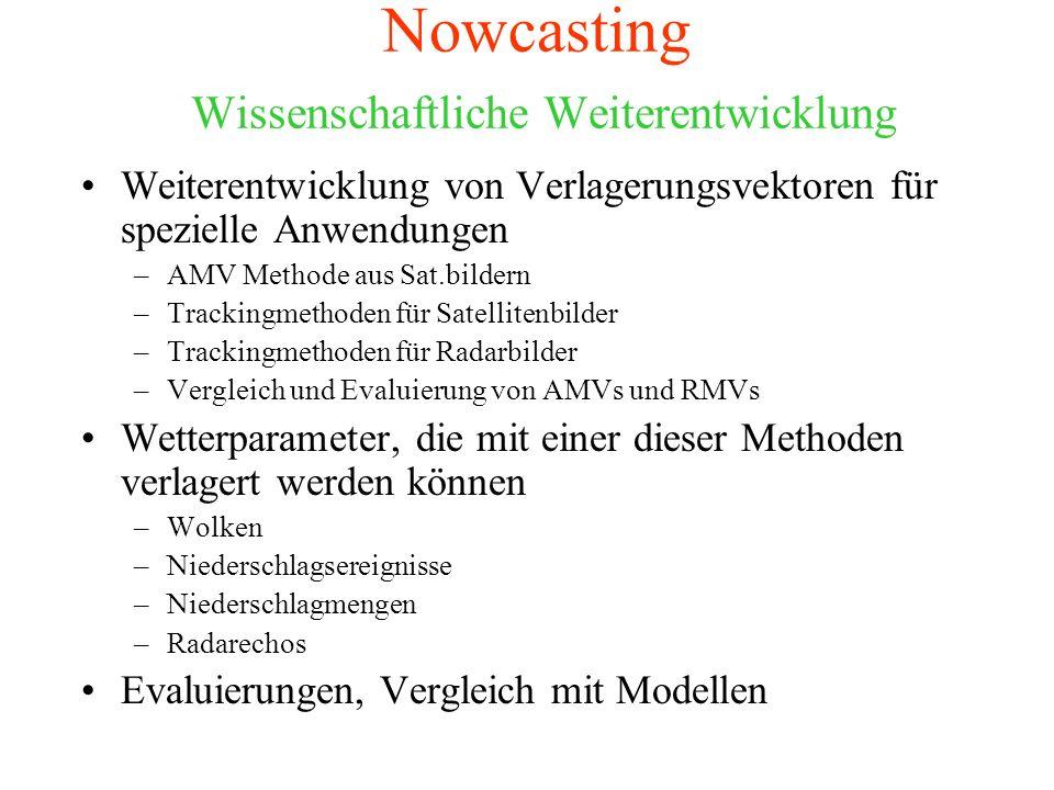 Nowcasting Wissenschaftliche Weiterentwicklung Weiterentwicklung von Verlagerungsvektoren für spezielle Anwendungen –AMV Methode aus Sat.bildern –Trackingmethoden für Satellitenbilder –Trackingmethoden für Radarbilder –Vergleich und Evaluierung von AMVs und RMVs Wetterparameter, die mit einer dieser Methoden verlagert werden können –Wolken –Niederschlagsereignisse –Niederschlagmengen –Radarechos Evaluierungen, Vergleich mit Modellen