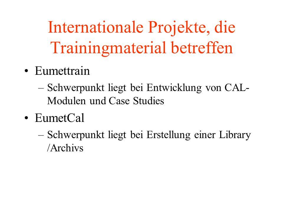 Internationale Projekte, die Trainingmaterial betreffen Eumettrain –Schwerpunkt liegt bei Entwicklung von CAL- Modulen und Case Studies EumetCal –Schwerpunkt liegt bei Erstellung einer Library /Archivs