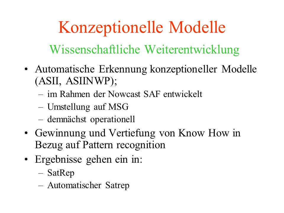 Konzeptionelle Modelle Wissenschaftliche Weiterentwicklung Automatische Erkennung konzeptioneller Modelle (ASII, ASIINWP); –im Rahmen der Nowcast SAF entwickelt –Umstellung auf MSG –demnächst operationell Gewinnung und Vertiefung von Know How in Bezug auf Pattern recognition Ergebnisse gehen ein in: –SatRep –Automatischer Satrep