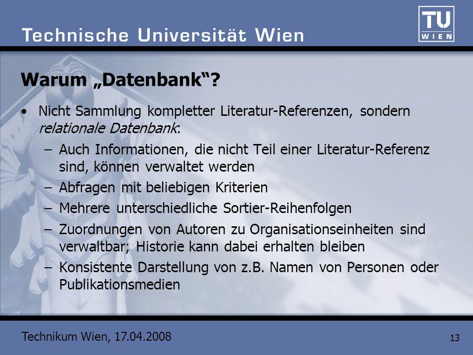 Technikum Wien, 17.04.2008 13 Warum Datenbank? Nicht Sammlung kompletter Literatur-Referenzen, sondern relationale Datenbank: –Auch Informationen, die