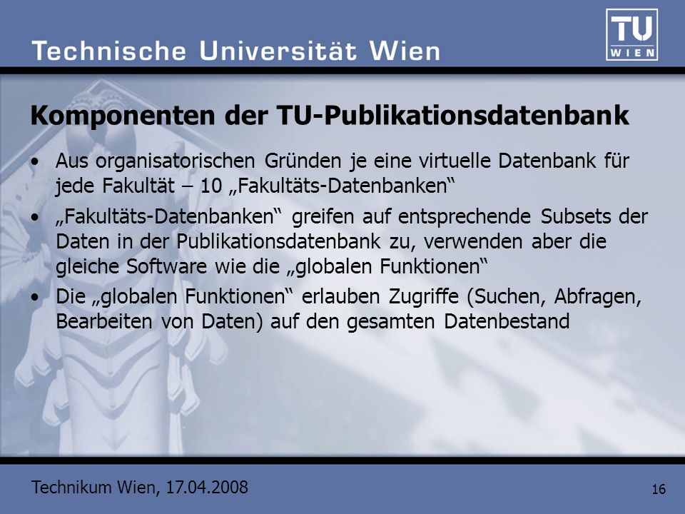 Technikum Wien, 17.04.2008 16 Komponenten der TU-Publikationsdatenbank Aus organisatorischen Gründen je eine virtuelle Datenbank für jede Fakultät – 1