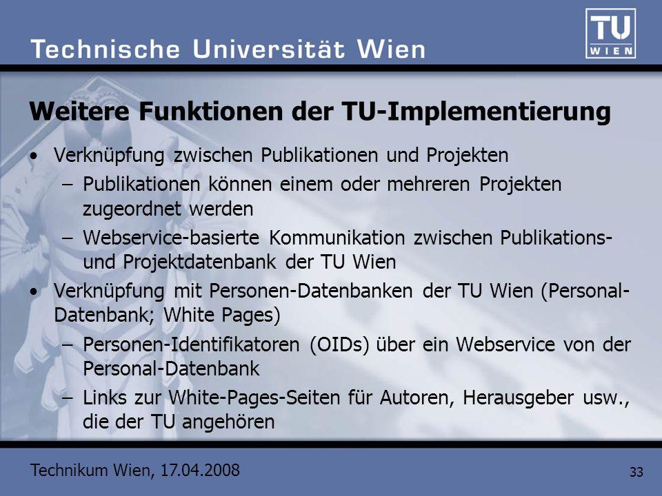 Technikum Wien, 17.04.2008 33 Weitere Funktionen der TU-Implementierung Verknüpfung zwischen Publikationen und Projekten –Publikationen können einem o