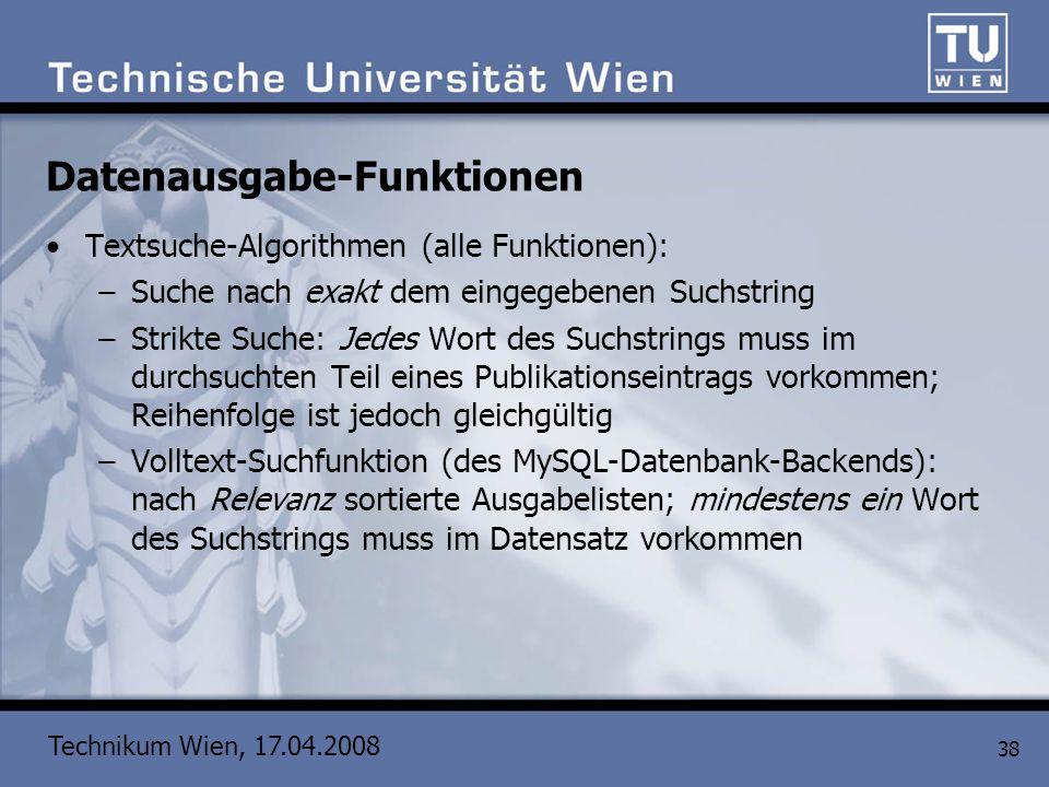 Technikum Wien, 17.04.2008 38 Datenausgabe-Funktionen Textsuche-Algorithmen (alle Funktionen): –Suche nach exakt dem eingegebenen Suchstring –Strikte