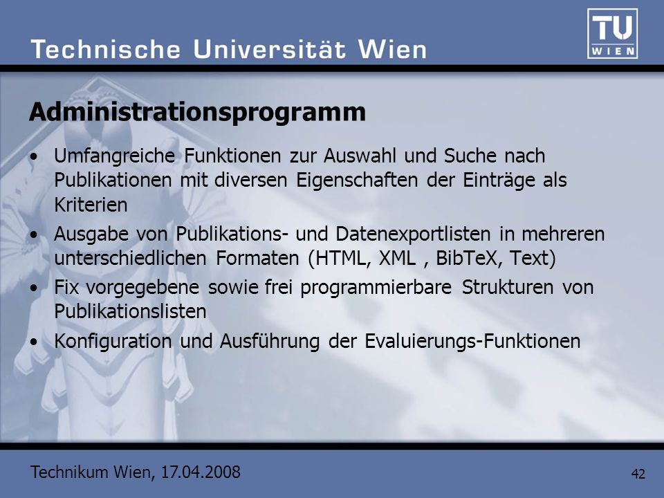 Technikum Wien, 17.04.2008 42 Administrationsprogramm Umfangreiche Funktionen zur Auswahl und Suche nach Publikationen mit diversen Eigenschaften der