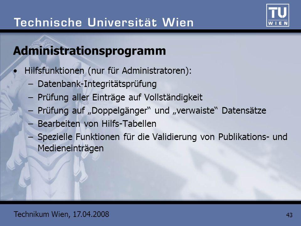 Technikum Wien, 17.04.2008 43 Administrationsprogramm Hilfsfunktionen (nur für Administratoren): –Datenbank-Integritätsprüfung –Prüfung aller Einträge