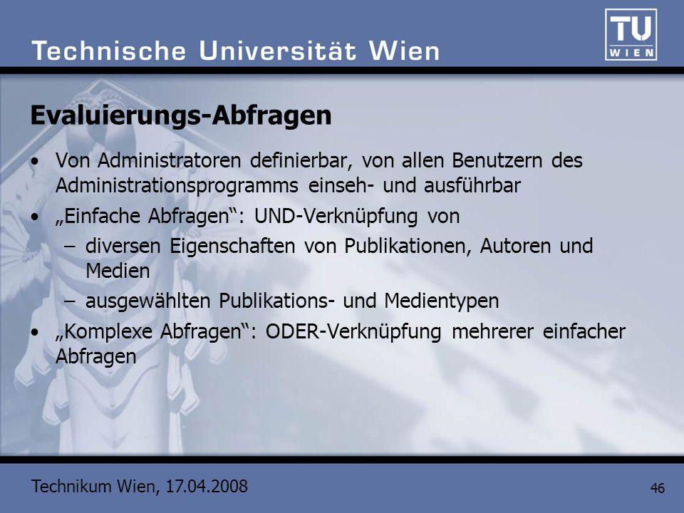 Technikum Wien, 17.04.2008 46 Evaluierungs-Abfragen Von Administratoren definierbar, von allen Benutzern des Administrationsprogramms einseh- und ausf