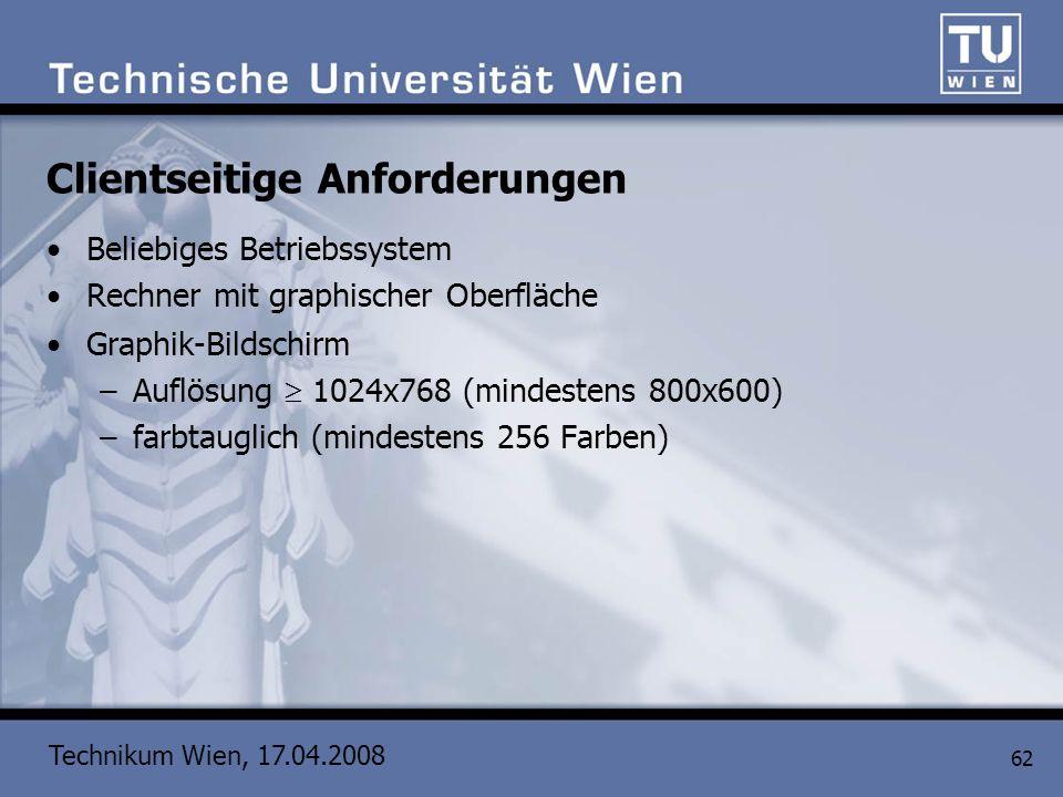 Technikum Wien, 17.04.2008 62 Clientseitige Anforderungen Beliebiges Betriebssystem Rechner mit graphischer Oberfläche Graphik-Bildschirm –Auflösung 1