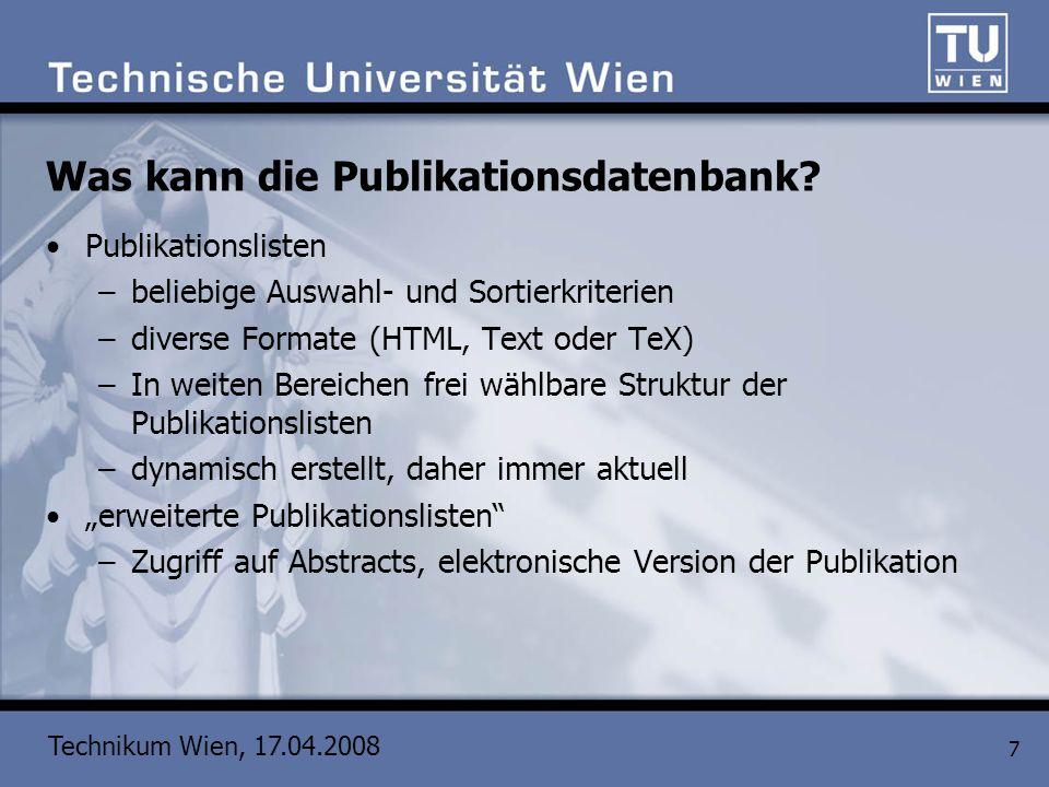Technikum Wien, 17.04.2008 7 Was kann die Publikationsdatenbank? Publikationslisten –beliebige Auswahl- und Sortierkriterien –diverse Formate (HTML, T