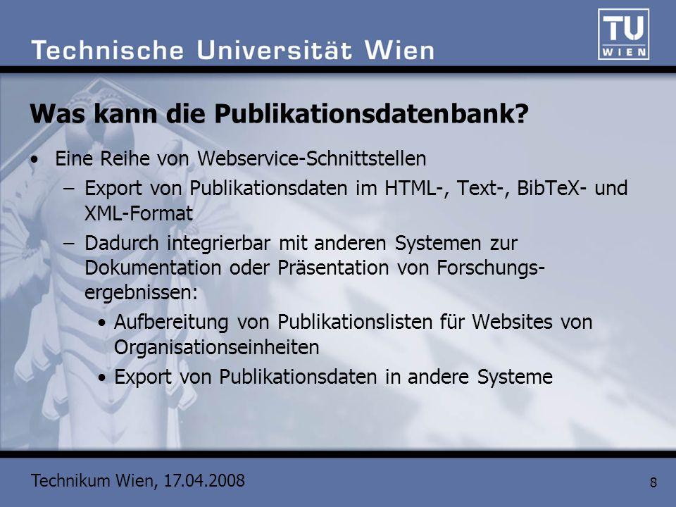 Technikum Wien, 17.04.2008 8 Was kann die Publikationsdatenbank? Eine Reihe von Webservice-Schnittstellen –Export von Publikationsdaten im HTML-, Text