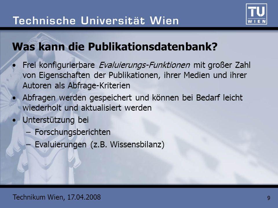 Technikum Wien, 17.04.2008 9 Was kann die Publikationsdatenbank? Frei konfigurierbare Evaluierungs-Funktionen mit großer Zahl von Eigenschaften der Pu
