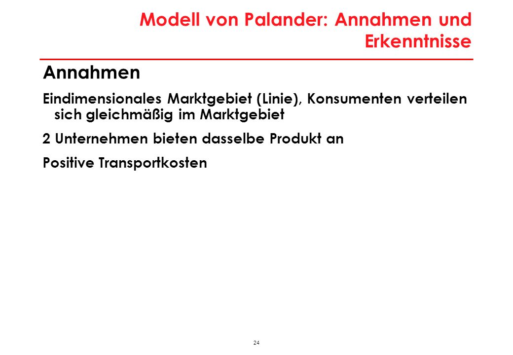 24 Modell von Palander: Annahmen und Erkenntnisse Annahmen Eindimensionales Marktgebiet (Linie), Konsumenten verteilen sich gleichmäßig im Marktgebiet 2 Unternehmen bieten dasselbe Produkt an Positive Transportkosten