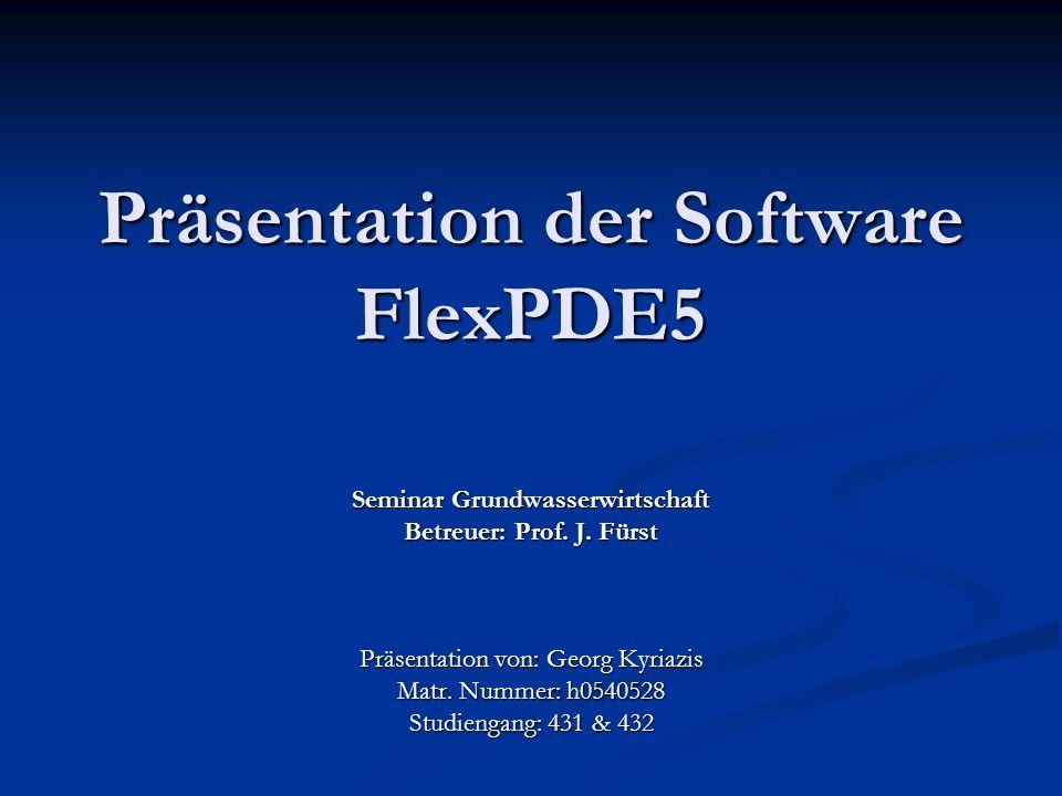 Präsentation der Software FlexPDE5 Seminar Grundwasserwirtschaft Betreuer: Prof. J. Fürst Präsentation von: Georg Kyriazis Matr. Nummer: h0540528 Stud