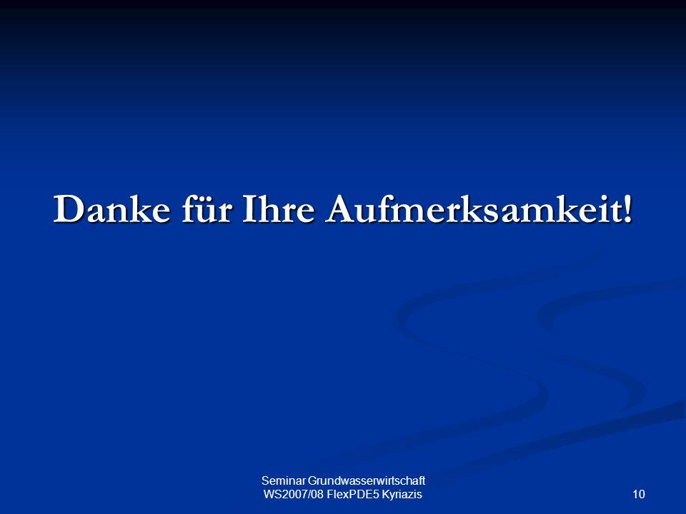 10 Seminar Grundwasserwirtschaft WS2007/08 FlexPDE5 Kyriazis Danke für Ihre Aufmerksamkeit!
