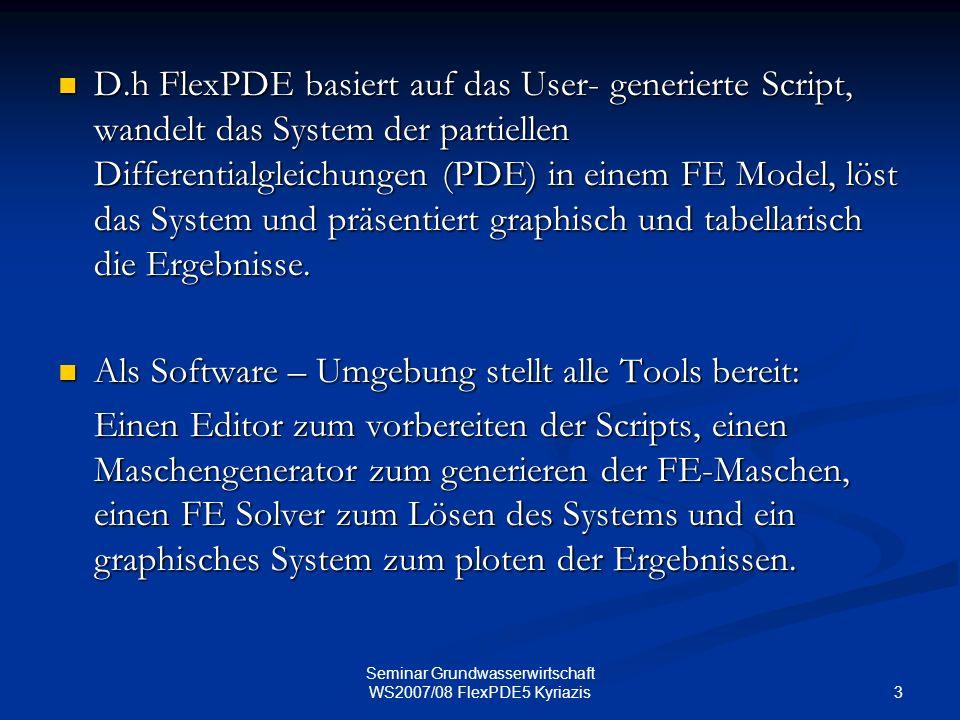 3 Seminar Grundwasserwirtschaft WS2007/08 FlexPDE5 Kyriazis D.h FlexPDE basiert auf das User- generierte Script, wandelt das System der partiellen Dif