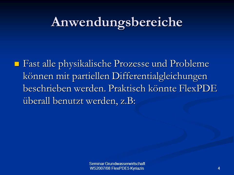 4 Seminar Grundwasserwirtschaft WS2007/08 FlexPDE5 Kyriazis Anwendungsbereiche Fast alle physikalische Prozesse und Probleme können mit partiellen Dif