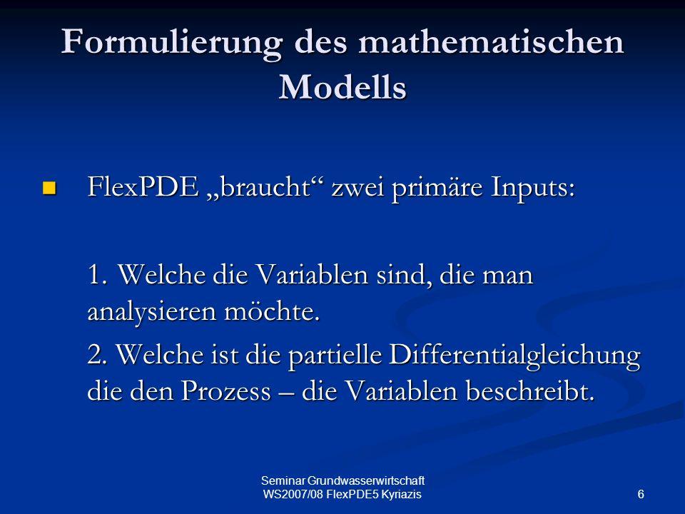 6 Seminar Grundwasserwirtschaft WS2007/08 FlexPDE5 Kyriazis Formulierung des mathematischen Modells FlexPDE braucht zwei primäre Inputs: FlexPDE brauc