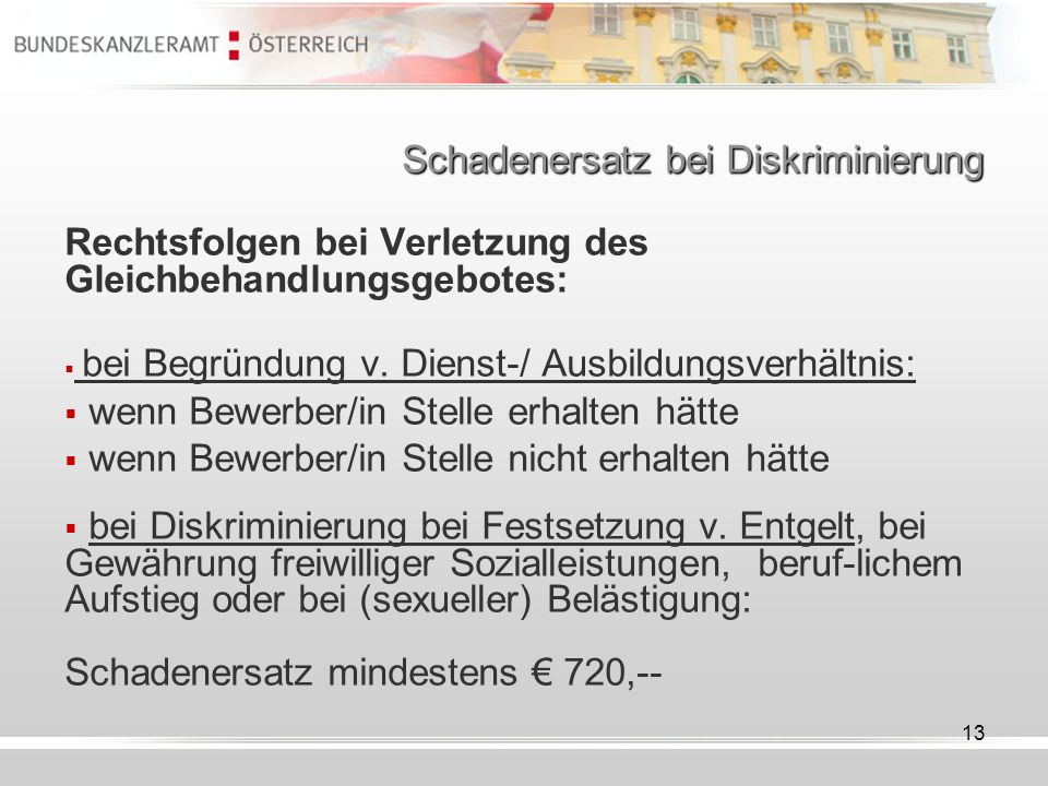 13 Schadenersatz bei Diskriminierung Rechtsfolgen bei Verletzung des Gleichbehandlungsgebotes: bei Begründung v. Dienst-/ Ausbildungsverhältnis: wenn